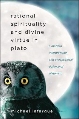 Rational Spirituality and Divine Virtue in Plato: A Modern Interpretation and Philosophical Defense of Platonism - LaFargue, Michael