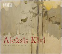 Rautavaara: Aleksis Kivi - Arttu Kataja (bass); Eeva-Lisa Saarinen (mezzo-soprano); Gabriel Suovanen (baritone); Hannu Ilmolahti (bass);...