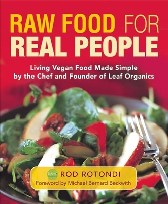 Raw Food for Real People: Living Vegan Food Made Simple by the Chef and Founder of Leaf Organics - Rotondi, Rod, and Beckwith, Michael Bernard, Rev. (Foreword by)
