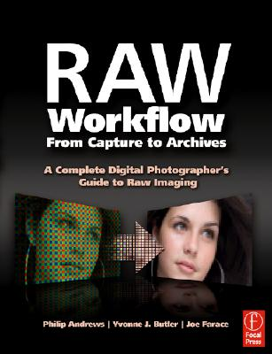 Raw Workflow from Capture to Archives: A Complete Digital Photographer's Guide to Raw Imaging - Andrews, Philip, and Butler, Yvonne J, and Farace, Joe