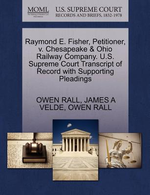 Raymond E. Fisher, Petitioner, V. Chesapeake & Ohio Railway Company. U.S. Supreme Court Transcript of Record with Supporting Pleadings - Rall, Owen, and Velde, James A