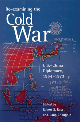 Re-Examining the Cold War: U.S.-China Diplomacy, 1954-1973 - Ross, Robert S (Editor), and Jiang, Changbin (Editor), and Accinelli, Robert (Contributions by)