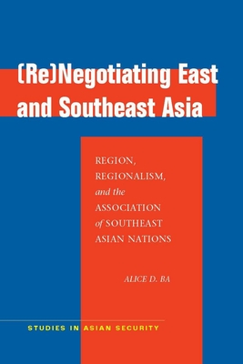 (re)Negotiating East and Southeast Asia: Region, Regionalism, and the Association of Southeast Asian Nations - Ba, Alice D