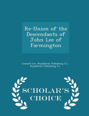 Re-Union of the Descendants of John Lee of Farmington - Scholar's Choice Edition - Lee, Leonard, and Republican Publishing Co (Creator)