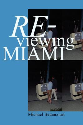 Re-Viewing Miami: A Collection of Essays, Criticism, & Art Reviews - Betancourt, Michael