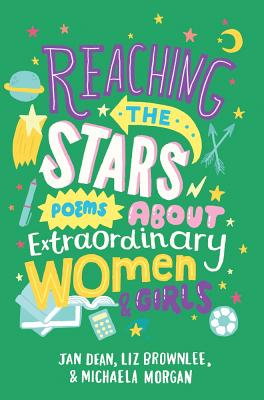 Reaching the Stars: Poems about Extraordinary Women and Girls - Brownlee, Liz, and Dean, Jan, and Morgan, Michaela