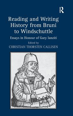 Reading and Writing History from Bruni to Windschuttle: Essays in Honour of Gary Ianziti - Callisen, Christian Thorsten (Editor)