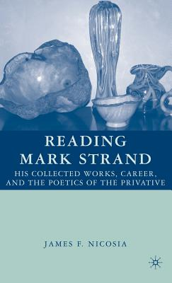 Reading Mark Strand: His Collected Works, Career, and the Poetics of the Privative - Nicosia, J