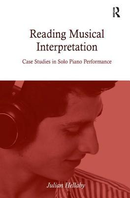 Reading Musical Interpretation: Case Studies in Solo Piano Performance - Hellaby, Julian