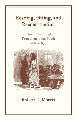 Reading, 'Riting, and Reconstruction: The Education of Freedmen in the South, 1861-1870 - Morris, Robert C
