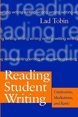 Reading Student Writing: Confessions, Meditations, and Rants - Tobin, Lad