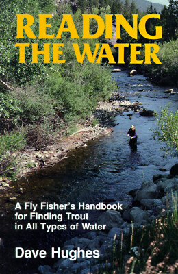 Reading the Water: A Fly Fisher's Handbook for Finding Trout in All Types of Water - Hughes, Dave