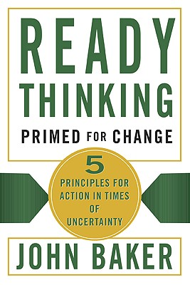 Ready Thinking - Primed for Change: 5 Principles for Action in Times of Uncertainty - Baker, John