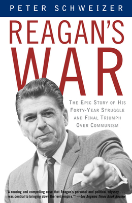 Reagan's War: The Epic Story of His Forty-Year Struggle and Final Triumph Over Communism - Schweizer, Peter, MD