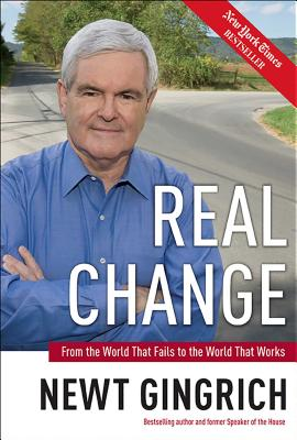 Real Change: From the World That Fails to the World That Works - Gingrich, Newt, Dr.