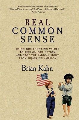 Real Common Sense: Using Our Founding Values to Reclaim Our Nation and Stop the Radical Right from Hijacking America - Kahn, Brian