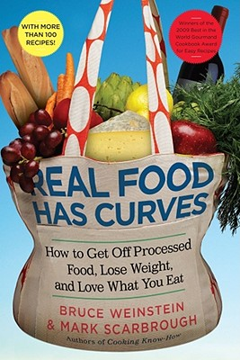 Real Food Has Curves: How to Get Off Processed Food, Lose Weight, and Love What You Eat - Weinstein, Bruce, and Scarbrough, Mark