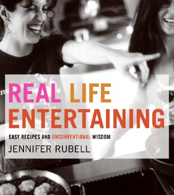 Real Life Entertaining: Easy Recipes and Unconventional Wisdom - Rubell, Jennifer