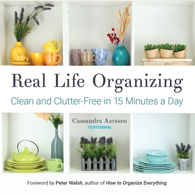 Real Life Organizing: Clean and Clutter-Free in 15 Minutes a Day - Aarssen, Cassandra, and Walsh, Peter (Foreword by)