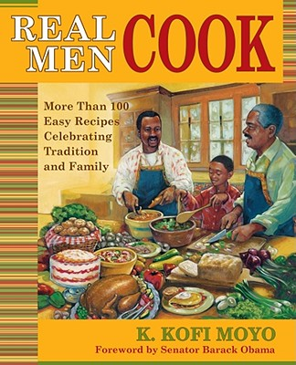 Real Men Cook: More Than 100 Easy Recipes Celebrating Tradition and Family - Moyo, K Kofi