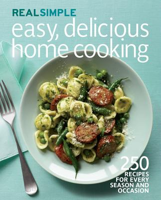 Real Simple Easy, Delicious Home Cooking: 250 Recipes for Every Season and Occasion - Real Simple