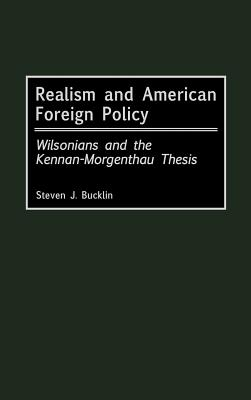 Realism and American Foreign Policy: Wilsonians and the Kennan-Morgenthau Thesis - Bucklin, Steven J