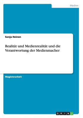 Realitat Und Medienrealitat Und Die Verantwortung Der Medienmacher - Heinen, Sonja