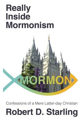 Really Inside Mormonism: Confessions of a Mere Latter-Day Christian - Starling, Robert D