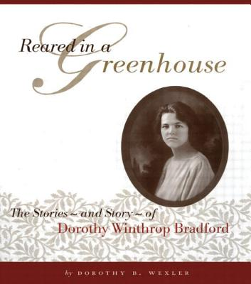 Reared in a Greenhouse: The Storiesnand Storynof Dorothy Winthrop Bradford - Wexler, Dorothy B