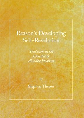 Reason's Developing Self-Revelation: Tradition in the Crucible of Absolute Idealism - Theron, Stephen