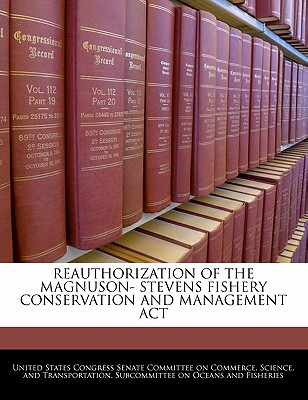 Reauthorization of the Magnuson- Stevens Fishery Conservation and Management ACT - United States Congress Senate Committee (Creator)