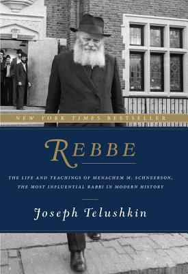 Rebbe: The Life and Teachings of Menachem M. Schneerson, the Most Influential Rabbi in Modern History - Telushkin, Joseph