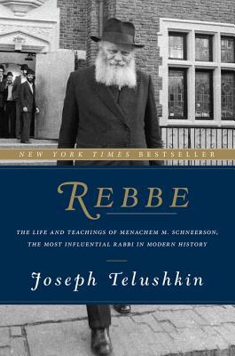 Rebbe: The Life and Teachings of Menachem M. Schneerson, the Most Influential Rabbi in Modern History - Telushkin, Joseph, Rabbi