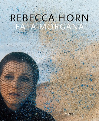 Rebecca Horn: Fata Morgana - Vettese, Angela (Text by)