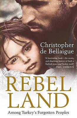 Rebel Land: Among Turkey's Forgotten Peoples - De Bellaigue, Christopher