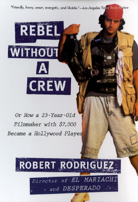 Rebel Without a Crew: Or How a 23-Year-Old Filmmaker with $7,000 Became a Hollywood Player - Rodriguez, Robert