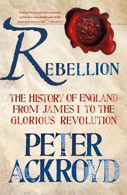 Rebellion: The History of England from James I to the Glorious Revolution - Ackroyd, Peter