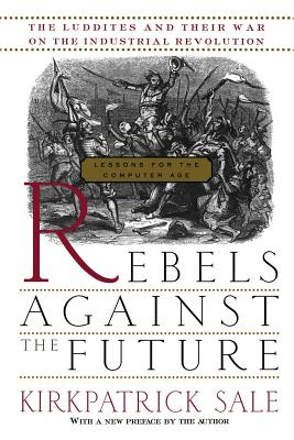 Rebels Against the Future: The Luddites and Their War on the Industrial Revolution: Lessons for the Computer Age - Sale, Kirkpatrick