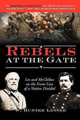 Rebels at the Gate: Lee and McClellan on the Front Line of a Nation Divided - Lesser, W Hunter