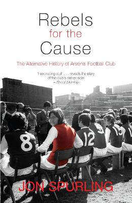 Rebels for the Cause: The Alternative History of Arsenal Football Club - Spurling, Jon