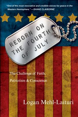 Reborn on the Fourth of July: The Challenge of Faith, Patriotism & Conscience - Mehl-Laituri, Logan, and Claiborne, Shane (Foreword by)