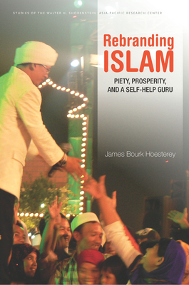 Rebranding Islam: Piety, Prosperity, and a Self-Help Guru - Hoesterey, James Bourk
