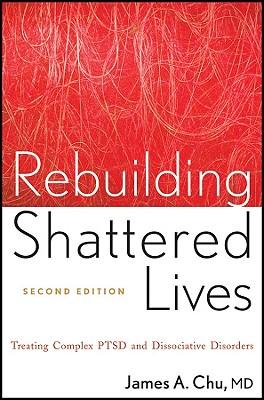 Rebuilding Shattered Lives Rebuilding Shattered Lives: Treating Complex Ptsd and Dissociative Disorders Treating Complex Ptsd and Dissociative Disorde - Chu, James A