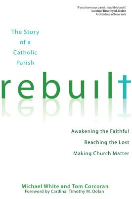 Rebuilt: The Story of a Catholic Parish: Awakening the Faithful, Reaching the Lost, and Making Church Matter - White, Michael, Dr., and Corcoran, Tom