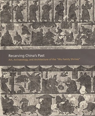 Recarving China's Past: Art, Archaeology and Architecture of the Wu Family Shrines - Liu, Cary Y, and Nylan, Michael, and Barbieri-Low, Anthony