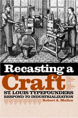 Recasting a Craft: St. Louis Typefounders Respond to Industrialization - Mullen, Robert A