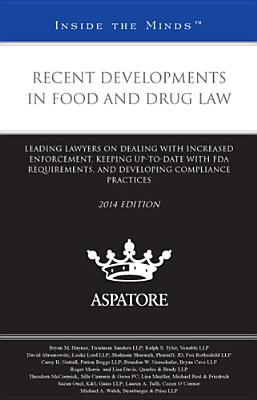 Recent Developments in Food and Drug Law, 2014 Ed.: A Leading Lawyers on Dealing with Increased Enforcement, Keeping Up-To-Date with FDA Requirements - Multiple Contributors (Compiled by)