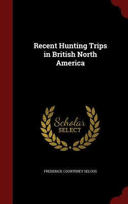 Recent Hunting Trips in British North America - Selous, Frederick Courteney