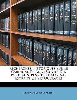 Recherches Historiques Sur Le Cardinal de Retz: Suivies Des Portraits, Penses Et Maximes Extraits de Ses Ouvrages - De Musset, Victor Donatien