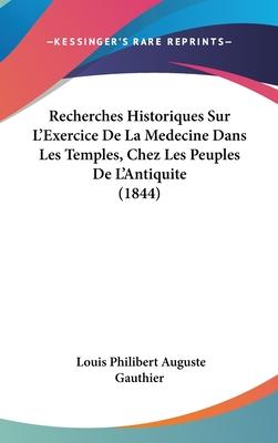 Recherches Historiques Sur L'Exercice de La Medecine Dans Les Temples, Chez Les Peuples de L'Antiquite (1844) - Gauthier, Louis Philibert Auguste